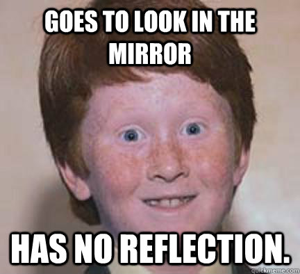 goes to look in the mirror has no reflection  - Over Confident Ginger