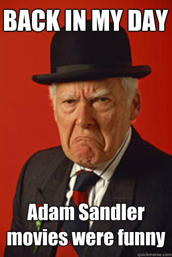 back in my day adam sandler movies were funny  - Pissed old guy