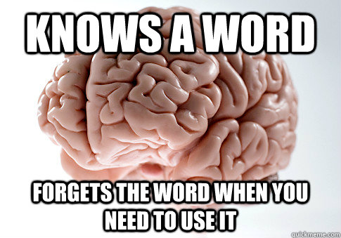knows a word forgets the word when you need to use it - Scumbag Brain
