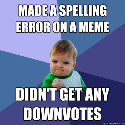 made a spelling error on a meme didnt get any downvotes - Success Kid