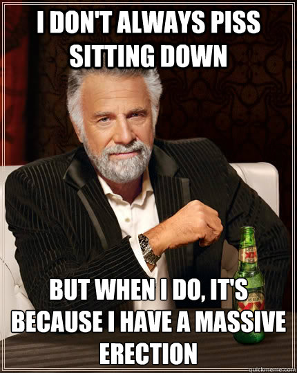 i dont always piss sitting down but when i do its because - The Most Interesting Man In The World