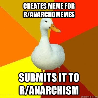creates meme for ranarchomemes submits it to ranarchism - Tech Impaired Duck