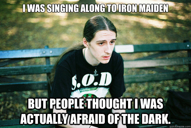i was singing along to iron maiden but people thought i was  - First World Metal Problems