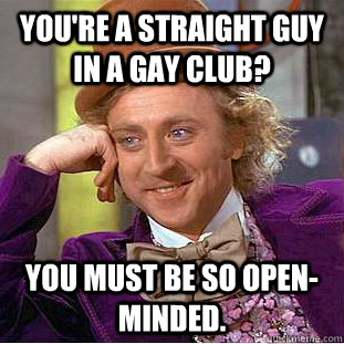youre a straight guy in a gay club you must be so openmin - Creepy Wonka