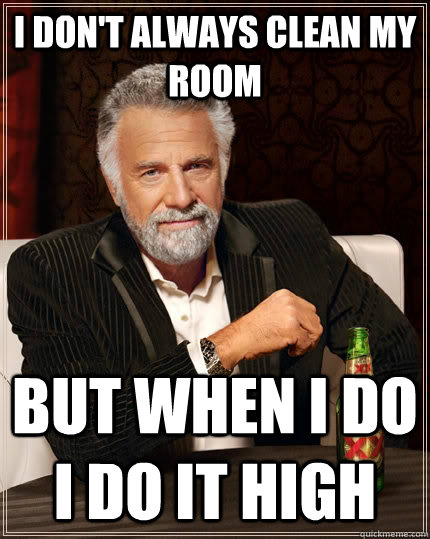 i dont always clean my room but when i do i do it high - The Most Interesting Man In The World
