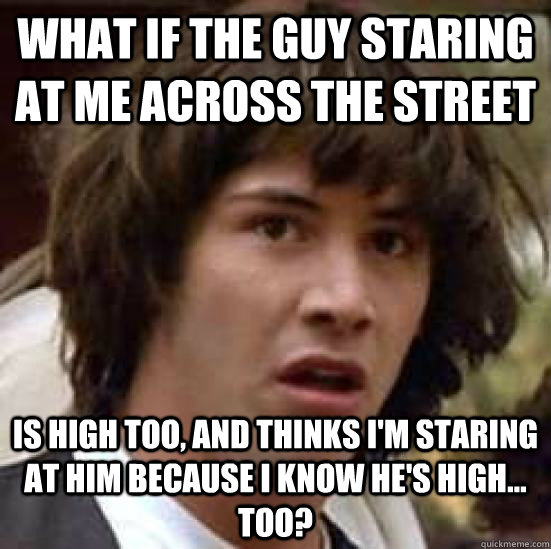 what if the guy staring at me across the street is high too - conspiracy keanu