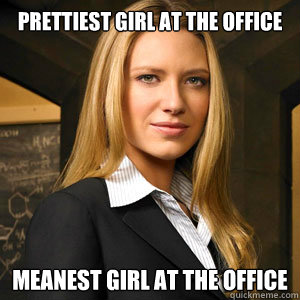prettiest girl at the office meanest girl at the office - Scumbag Coworker