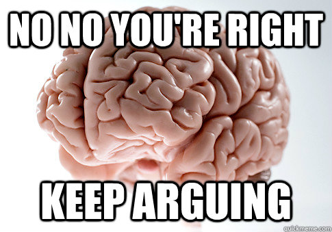 no no youre right keep arguing - Scumbag Brain