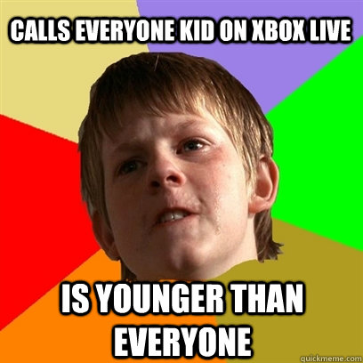 calls everyone kid on xbox live is younger than everyone - Angry School Boy