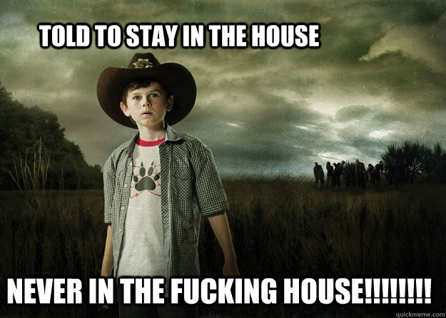 told to stay in the house never in the fucking house - Carl Grimes Walking Dead