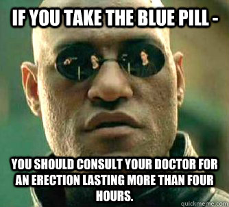 if you take the blue pill you should consult your doctor f - Matrix Morpheus