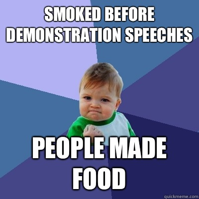 Smoked before demonstration speeches people made food - Success Kid