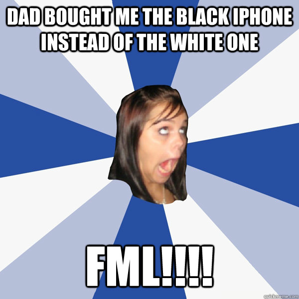 dad bought me the black iphone instead of the white one fml - Annoying Facebook Girl
