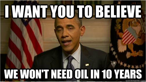 i want you to believe we wont need oil in 10 years - 10 Obama