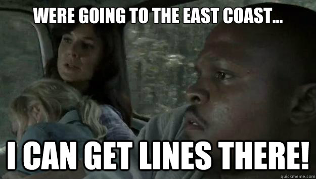 were going to the east coast i can get lines there - Ambitious T-Dog...