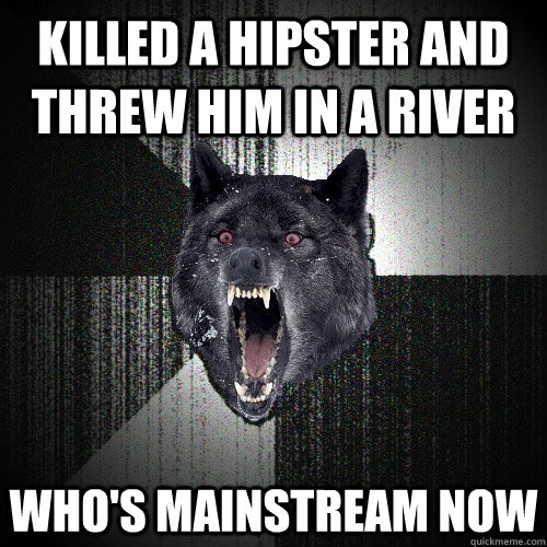 killed a hipster and threw him in a river whos mainstream n - Insanity Wolf