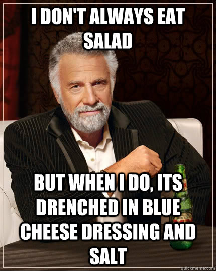 i dont always eat salad but when i do its drenched in blue - The Most Interesting Man In The World