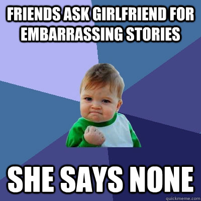 friends ask girlfriend for embarrassing stories she says non - Success Kid