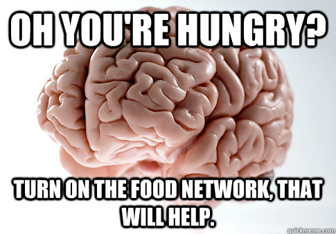 oh youre hungry turn on the food network that will help - Scumbag Brain