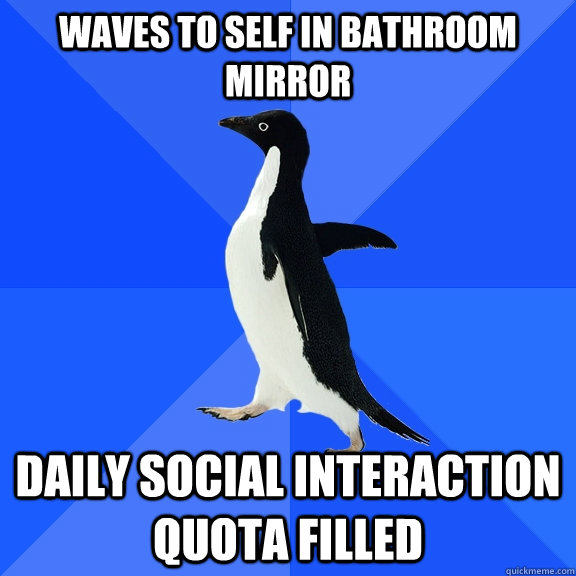 waves to self in bathroom mirror daily social interaction qu - Socially Awkward Penguin