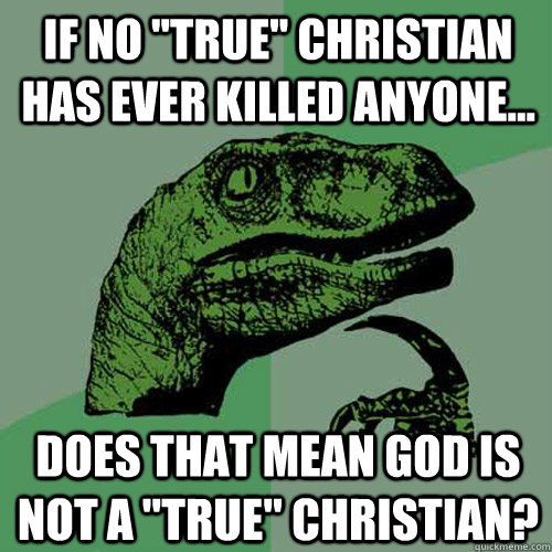 if no true christian has ever killed anyone does that m - Philosoraptor