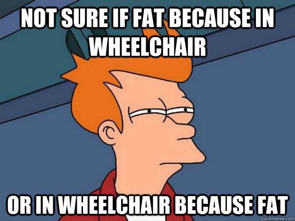 not sure if fat because in wheelchair or in wheelchair becau - Futurama Fry