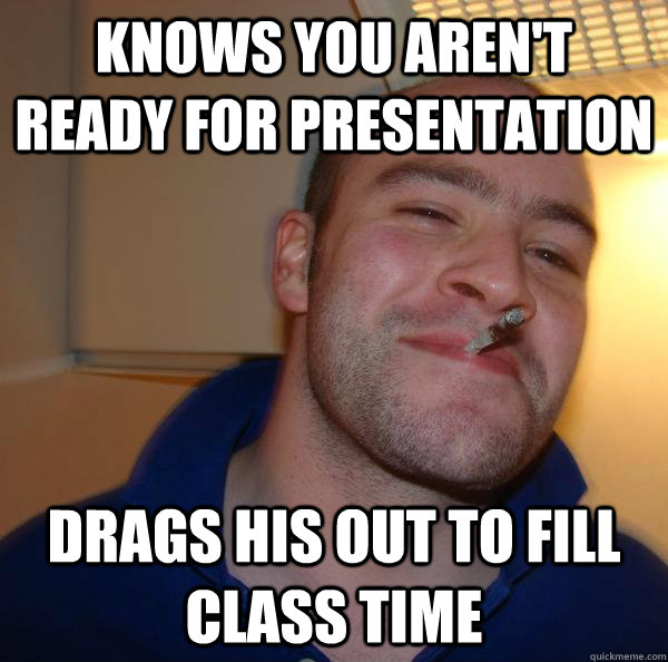 knows you arent ready for presentation drags his out to fil - Good Guy Greg
