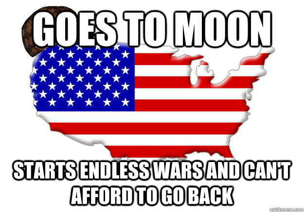 goes to moon starts endless wars and cant afford to go back - Scumbag america