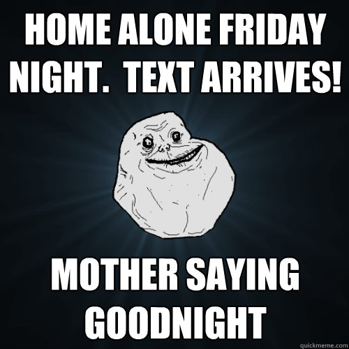 home alone friday night text arrives mother saying goodni - Forever Alone