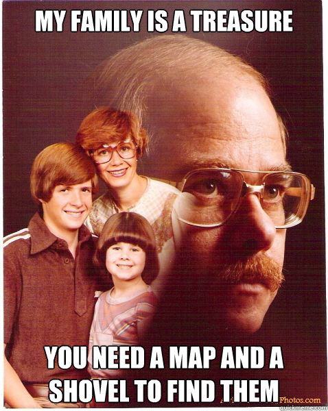 my family is a treasure you need a map and a shovel to find  - Vengeance Dad