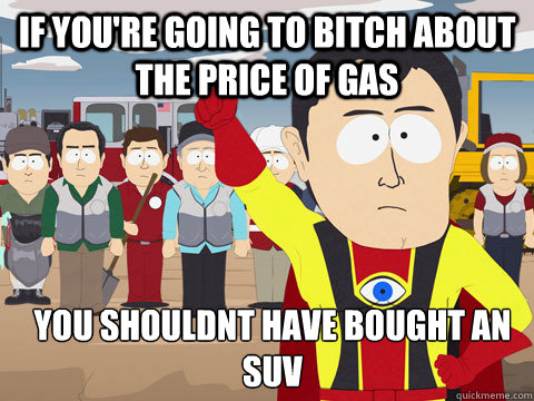 if youre going to bitch about the price of gas you shouldnt - Captain Hindsight