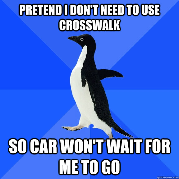 pretend i dont need to use crosswalk so car wont wait for  - Socially Awkward Penguin