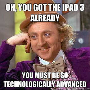 oh you got the ipad 3 already you must be so technologicall - Condescending Wonka
