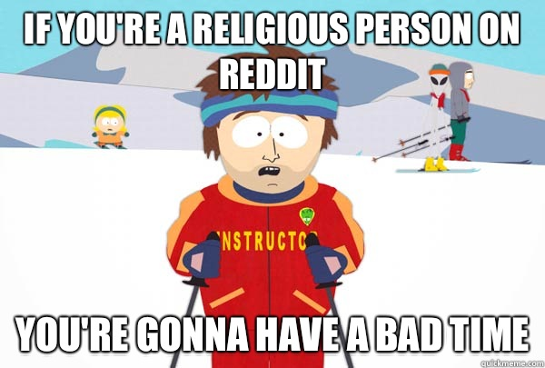If youre a religious person on reddit Youre gonna have a bad - Super Cool Ski Instructor