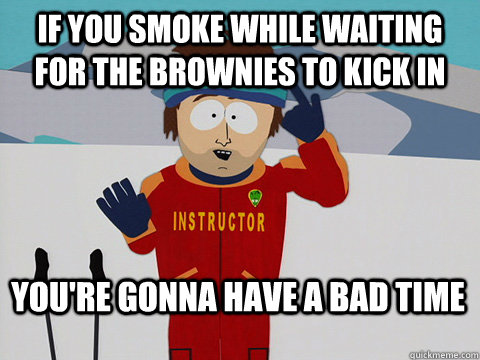 if you smoke while waiting for the brownies to kick in your - Bad Time