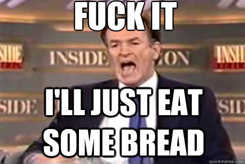 fuck it ill just eat some bread - Fuck It Bill OReilly