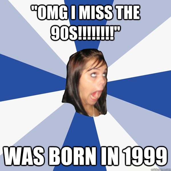 omg i miss the 90s was born in 1999 - Annoying Facebook Girl
