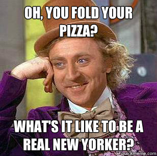 oh you fold your pizza whats it like to be a real new yor - Condescending WOnka