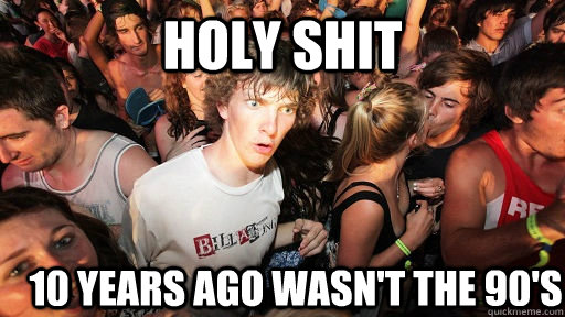 holy shit 10 years ago wasnt the 90s - Sudden Clarity Clarence