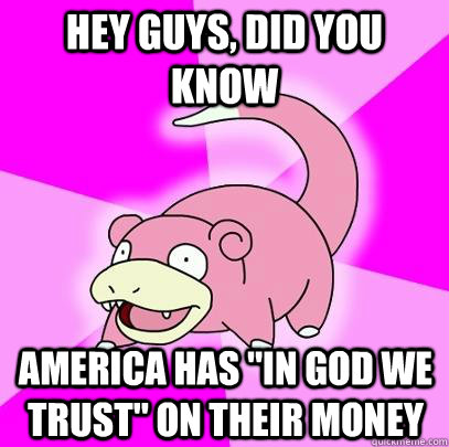 hey guys did you know america has in god we trust on thei - Slowpoke