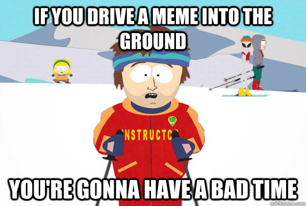 if you drive a meme into the ground youre gonna have a bad  - Super Cool Ski Instructor