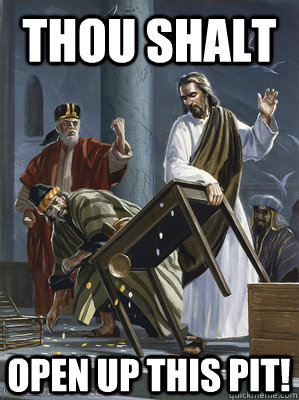 thou shalt open up this pit - JesusTableFlip