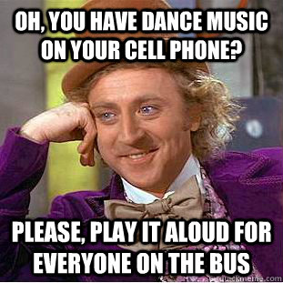 oh you have dance music on your cell phone please play it - Condescending Wonka