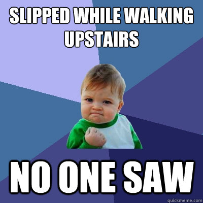 slipped while walking upstairs no one saw - Success Kid