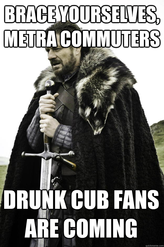 brace yourselves metra commuters drunk cub fans are coming - Winter is coming