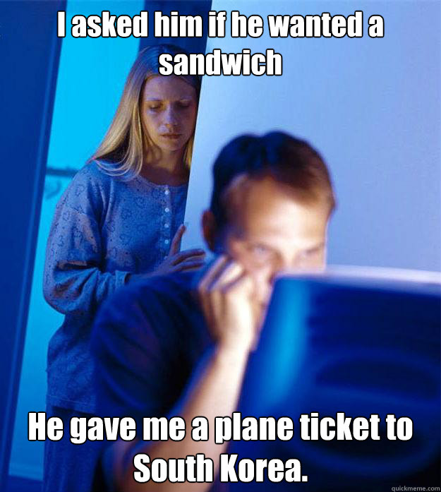 i asked him if he wanted a sandwich he gave me a plane ticke - Redditors Wife