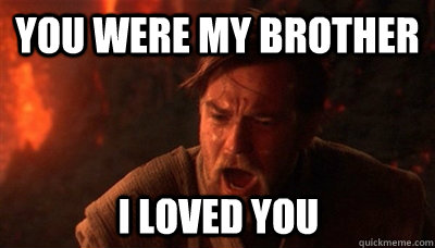 you were my brother i loved you - Epic Fucking Obi Wan