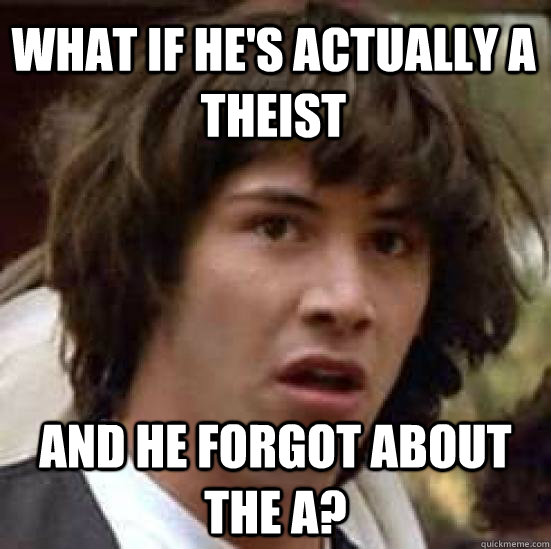 what if hes actually a theist and he forgot about the a - conspiracy keanu