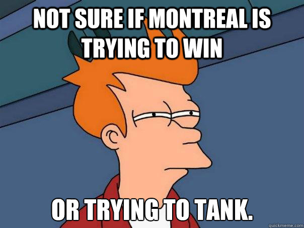 not sure if montreal is trying to win or trying to tank - Futurama Fry