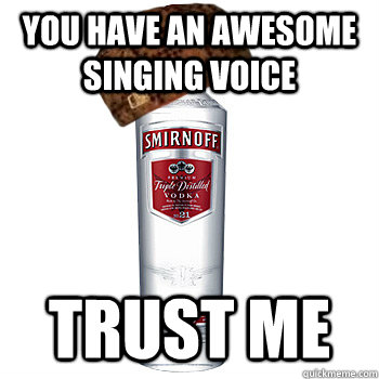 you have an awesome singing voice trust me - Scumbag Alcohol